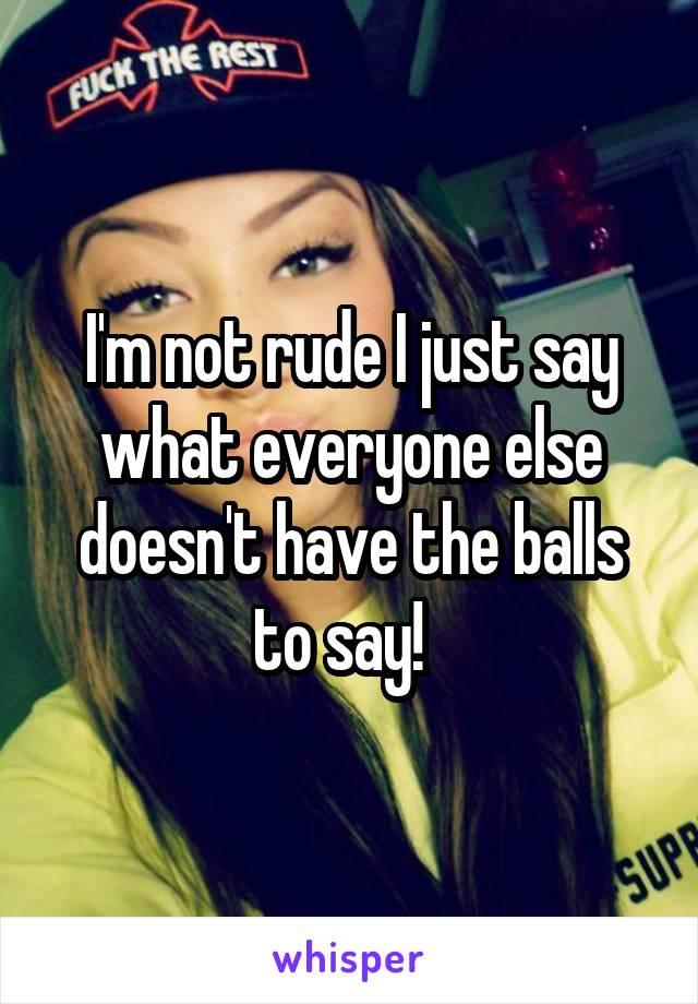 I'm not rude I just say what everyone else doesn't have the balls to say!