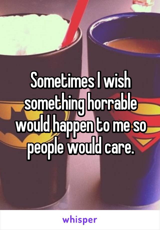 Sometimes I wish something horrable would happen to me so people would care.