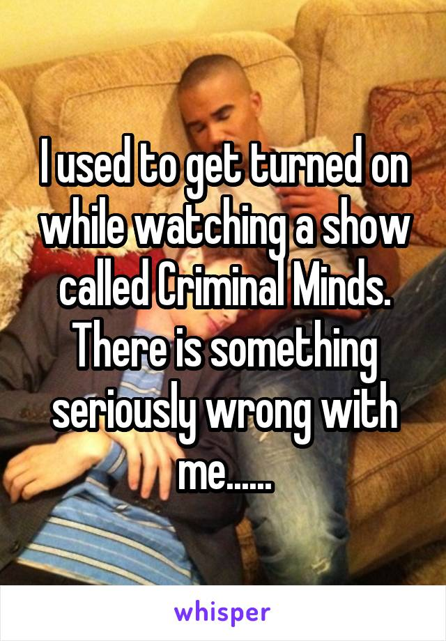 I used to get turned on while watching a show called Criminal Minds. There is something seriously wrong with me......