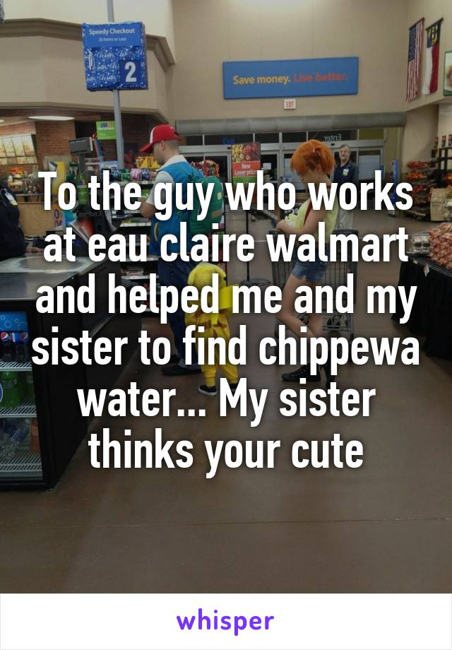 To the guy who works at eau claire walmart and helped me and my sister to find chippewa water... My sister thinks your cute