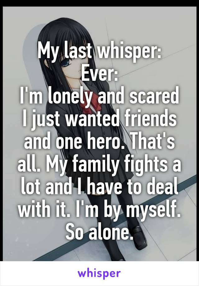 My last whisper: Ever: I'm lonely and scared I just wanted friends and one hero. That's all. My family fights a lot and I have to deal with it. I'm by myself. So alone.