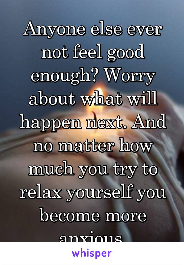 Anyone else ever not feel good enough? Worry about what will happen next. And no matter how much you try to relax yourself you become more anxious.