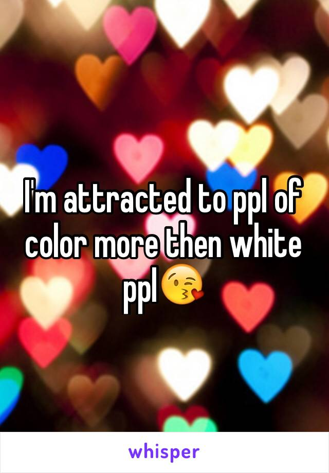 I'm attracted to ppl of color more then white ppl😘