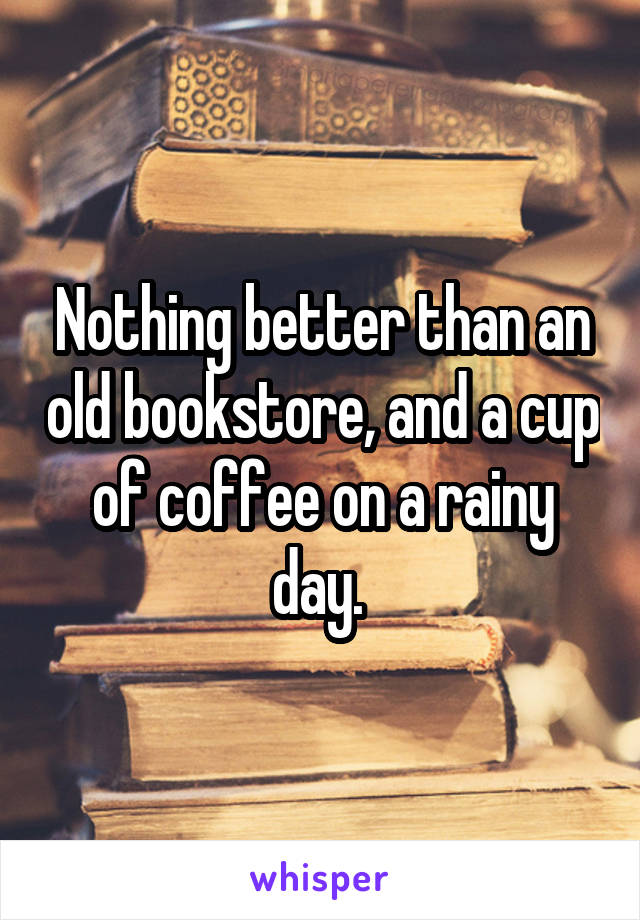 Nothing better than an old bookstore, and a cup of coffee on a rainy day.