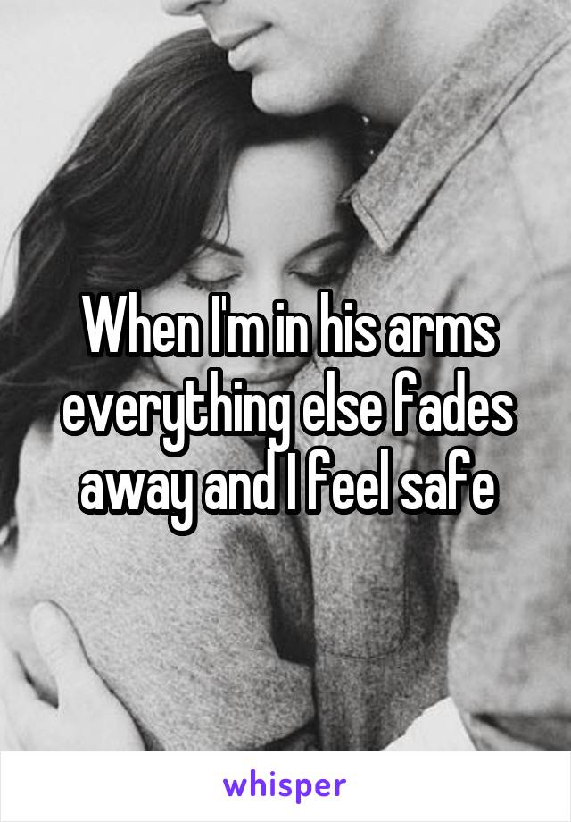 When I'm in his arms everything else fades away and I feel safe