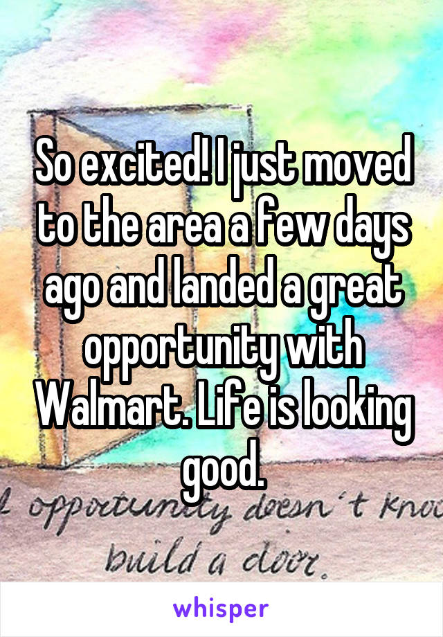 So excited! I just moved to the area a few days ago and landed a great opportunity with Walmart. Life is looking good.