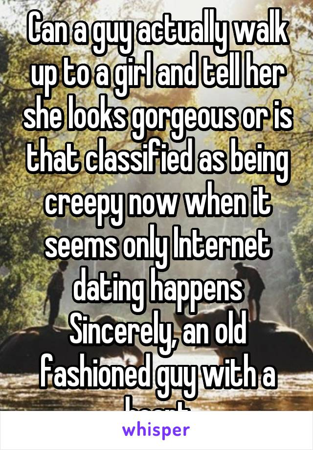 Can a guy actually walk up to a girl and tell her she looks gorgeous or is that classified as being creepy now when it seems only Internet dating happens Sincerely, an old fashioned guy with a heart