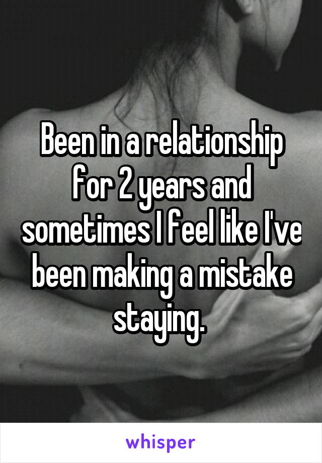 Been in a relationship for 2 years and sometimes I feel like I've been making a mistake staying.