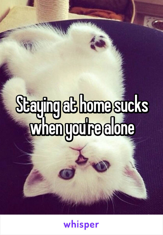 Staying at home sucks when you're alone