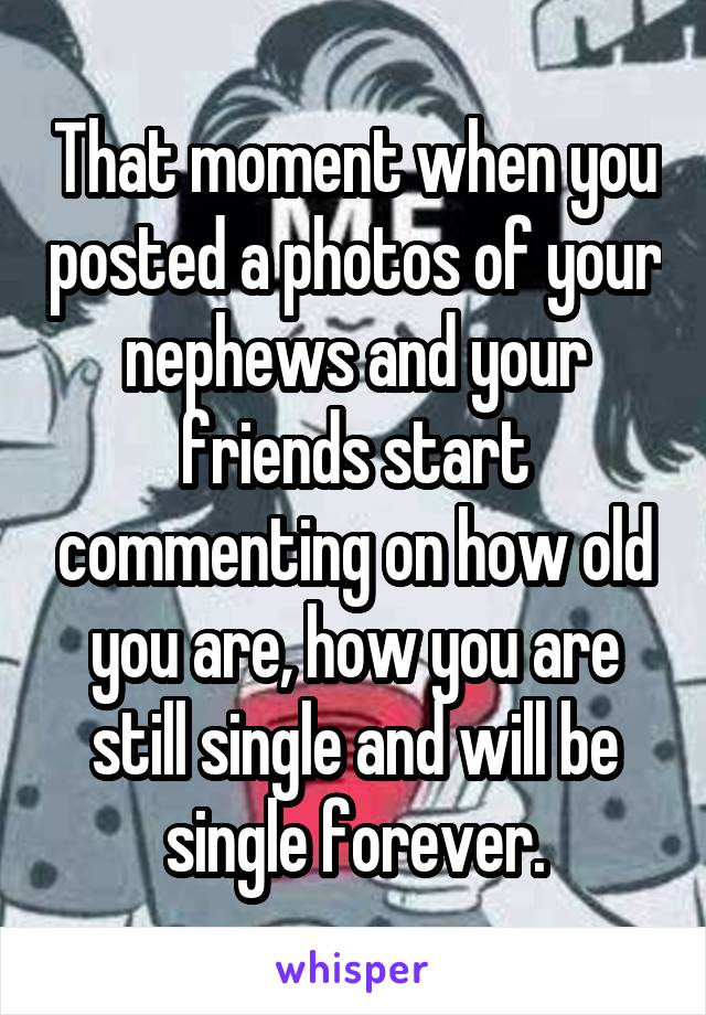 That moment when you posted a photos of your nephews and your friends start commenting on how old you are, how you are still single and will be single forever.