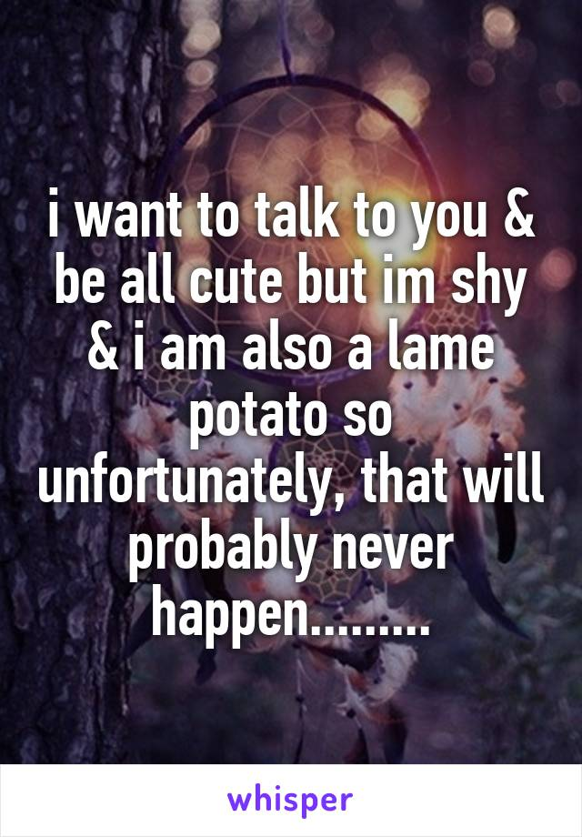 i want to talk to you & be all cute but im shy & i am also a lame potato so unfortunately, that will probably never happen.........