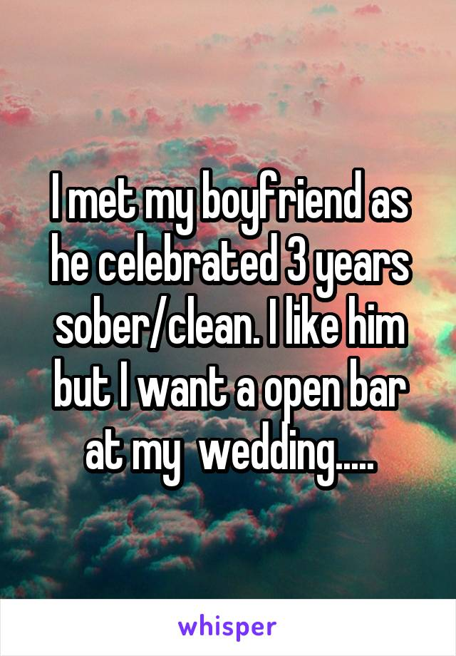 I met my boyfriend as he celebrated 3 years sober/clean. I like him but I want a open bar at my  wedding.....