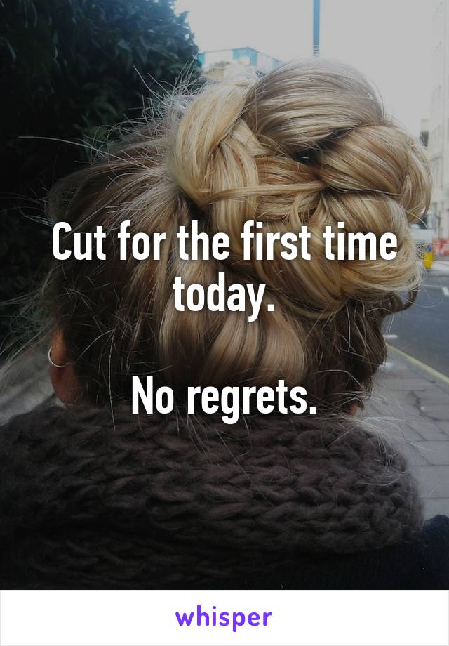 Cut for the first time today.  No regrets.