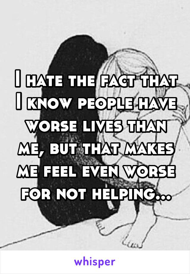 I hate the fact that I know people have worse lives than me, but that makes me feel even worse for not helping...