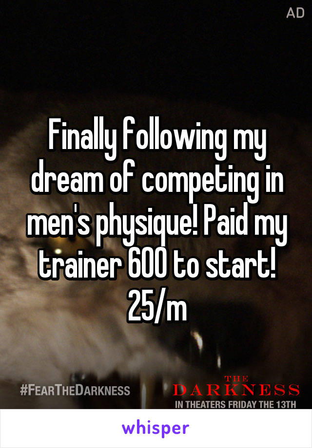 Finally following my dream of competing in men's physique! Paid my trainer 600 to start! 25/m