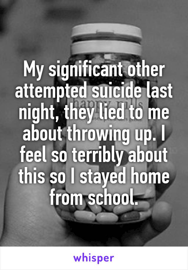 My significant other attempted suicide last night, they lied to me about throwing up. I feel so terribly about this so I stayed home from school.