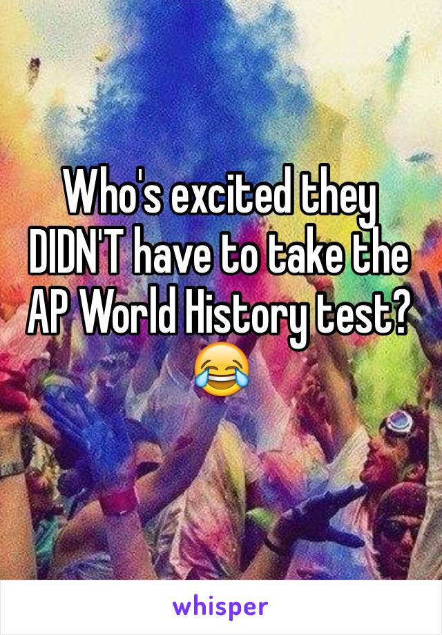Who's excited they DIDN'T have to take the AP World History test? 😂