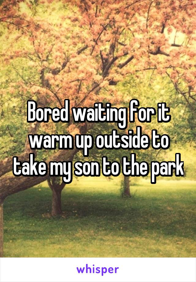 Bored waiting for it warm up outside to take my son to the park