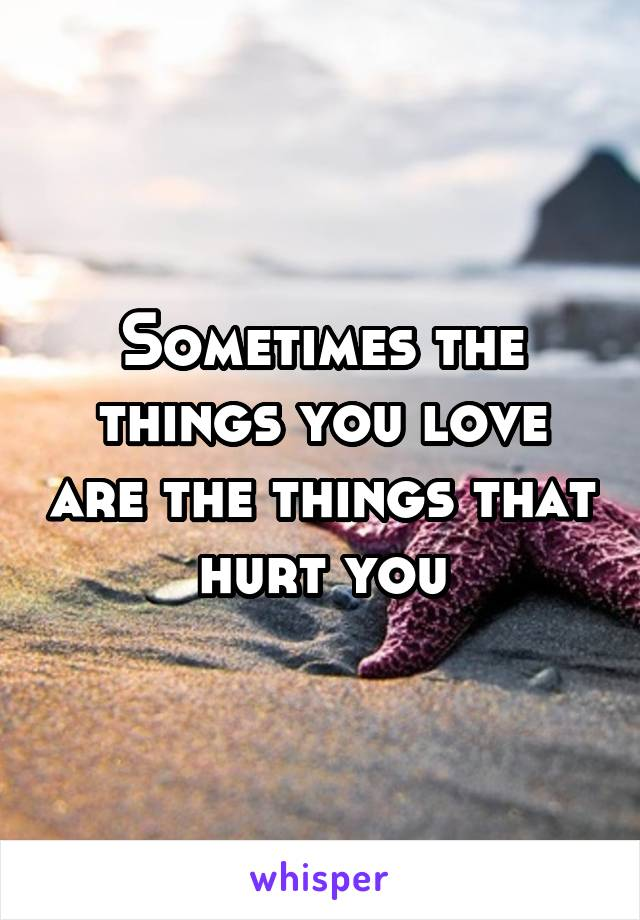 Sometimes the things you love are the things that hurt you