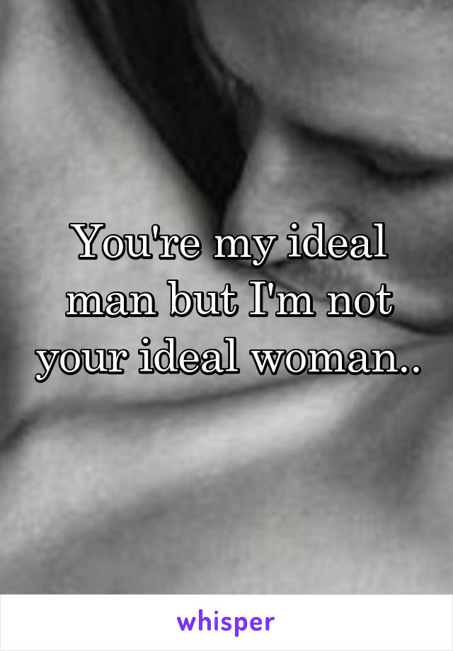 You're my ideal man but I'm not your ideal woman..
