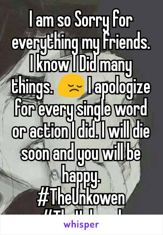 I am so Sorry for everything my friends. I know I Did many things. 😔 I apologize for every single word or action I did. I will die soon and you will be happy. #TheUnkowen #TheUnloved