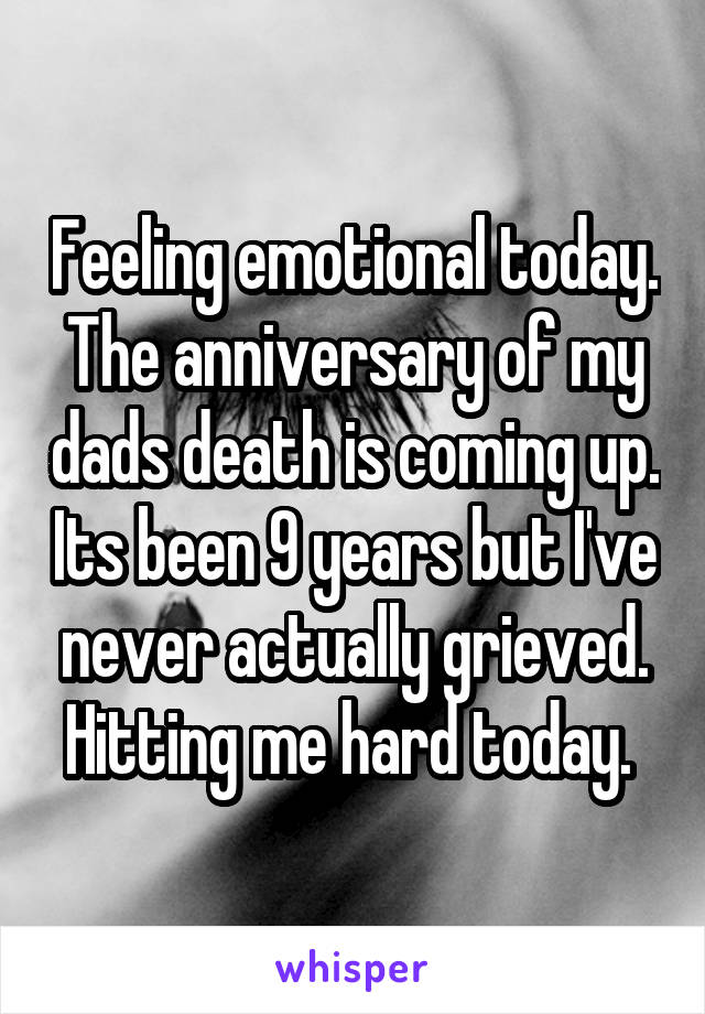 Feeling emotional today. The anniversary of my dads death is coming up. Its been 9 years but I've never actually grieved. Hitting me hard today.