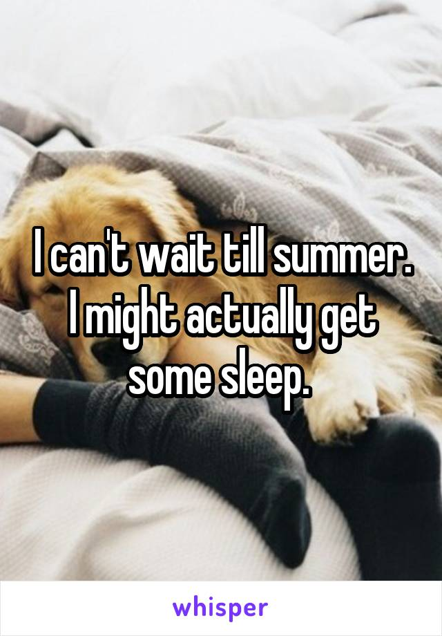 I can't wait till summer. I might actually get some sleep.