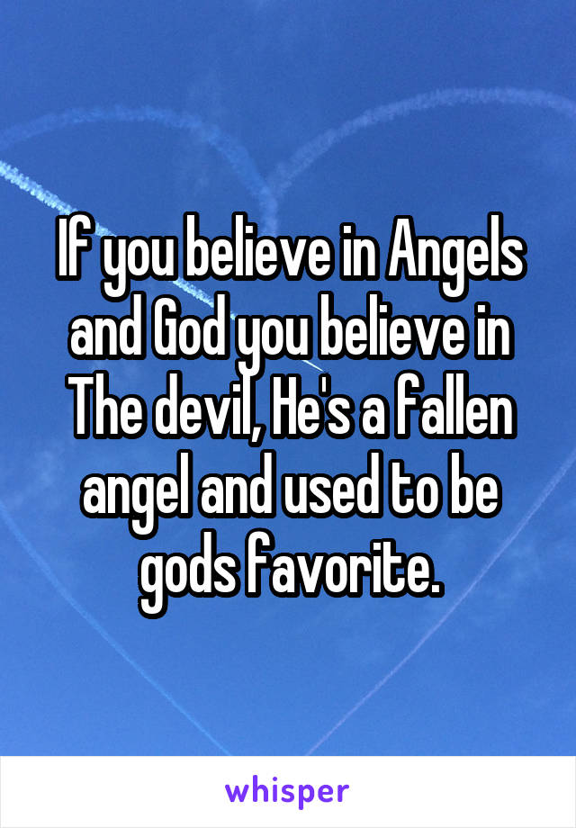 If you believe in Angels and God you believe in The devil, He's a fallen angel and used to be gods favorite.