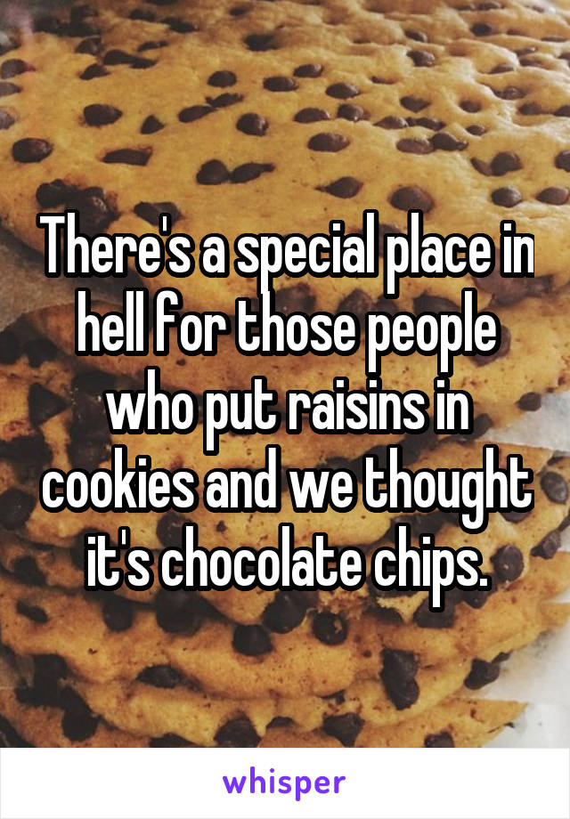 There's a special place in hell for those people who put raisins in cookies and we thought it's chocolate chips.