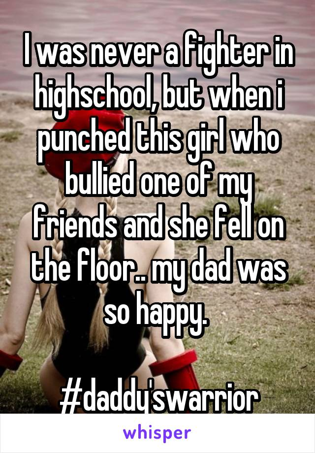 I was never a fighter in highschool, but when i punched this girl who bullied one of my friends and she fell on the floor.. my dad was so happy.   #daddy'swarrior