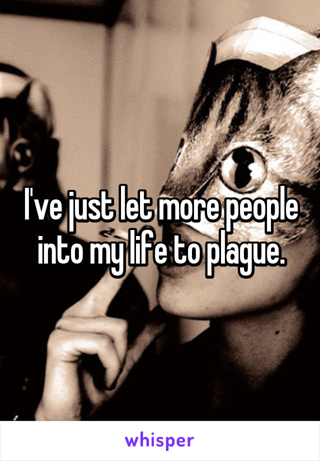 I've just let more people into my life to plague.