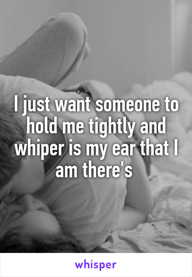 I just want someone to hold me tightly and whiper is my ear that I am there's