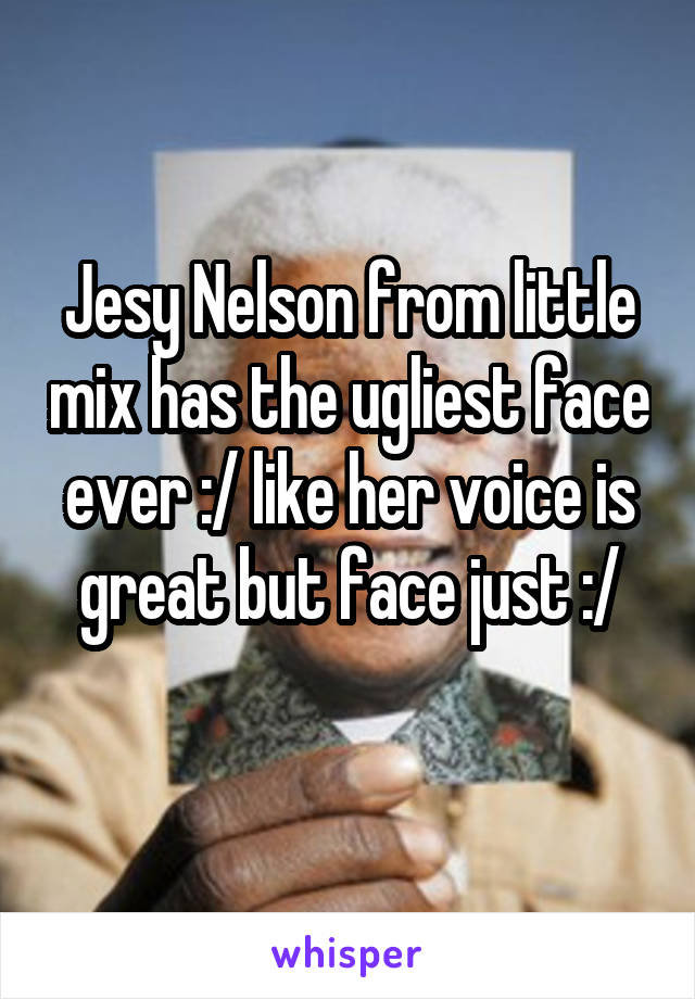 Jesy Nelson from little mix has the ugliest face ever :/ like her voice is great but face just :/