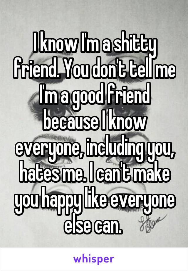 I know I'm a shitty friend. You don't tell me I'm a good friend because I know everyone, including you, hates me. I can't make you happy like everyone else can.