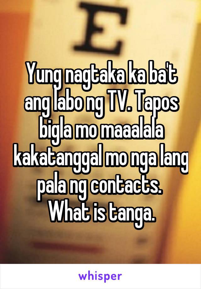 Yung nagtaka ka ba't ang labo ng TV. Tapos bigla mo maaalala kakatanggal mo nga lang pala ng contacts.  What is tanga.