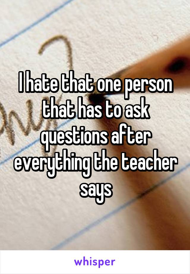 I hate that one person that has to ask questions after everything the teacher says