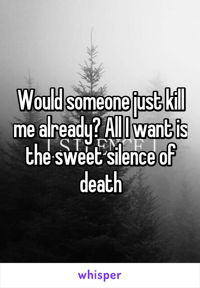 Would someone just kill me already? All I want is the sweet silence of death