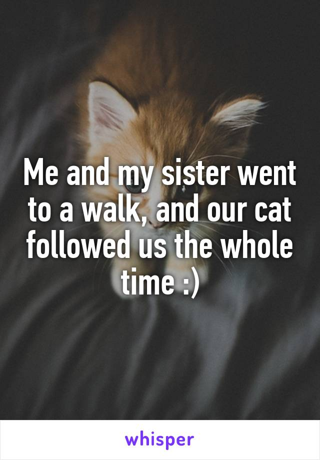 Me and my sister went to a walk, and our cat followed us the whole time :)