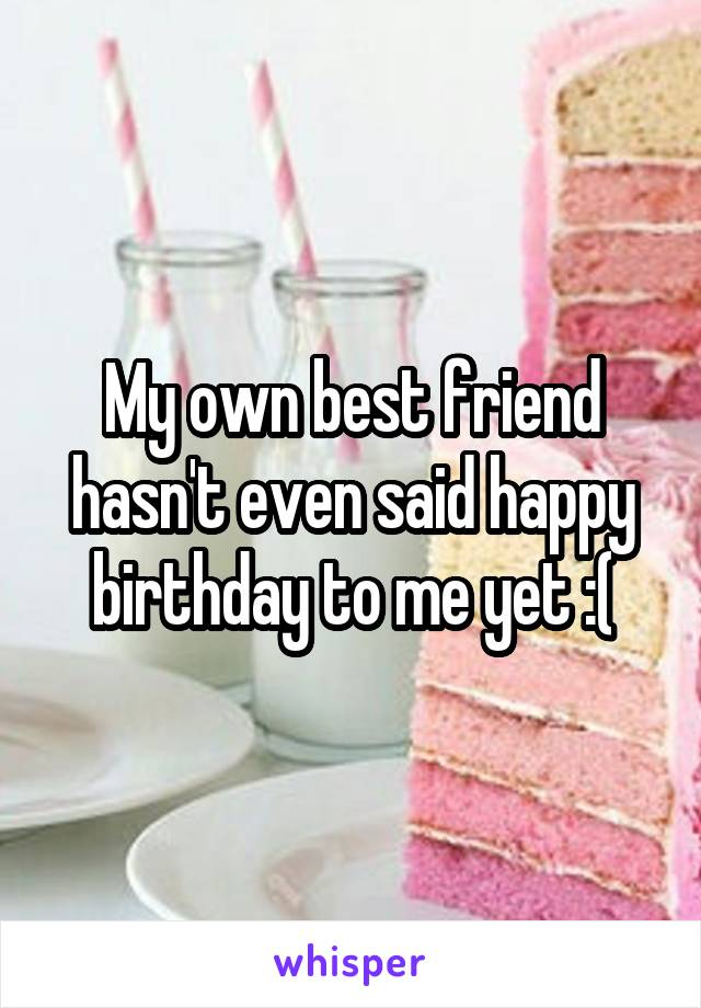 My own best friend hasn't even said happy birthday to me yet :(