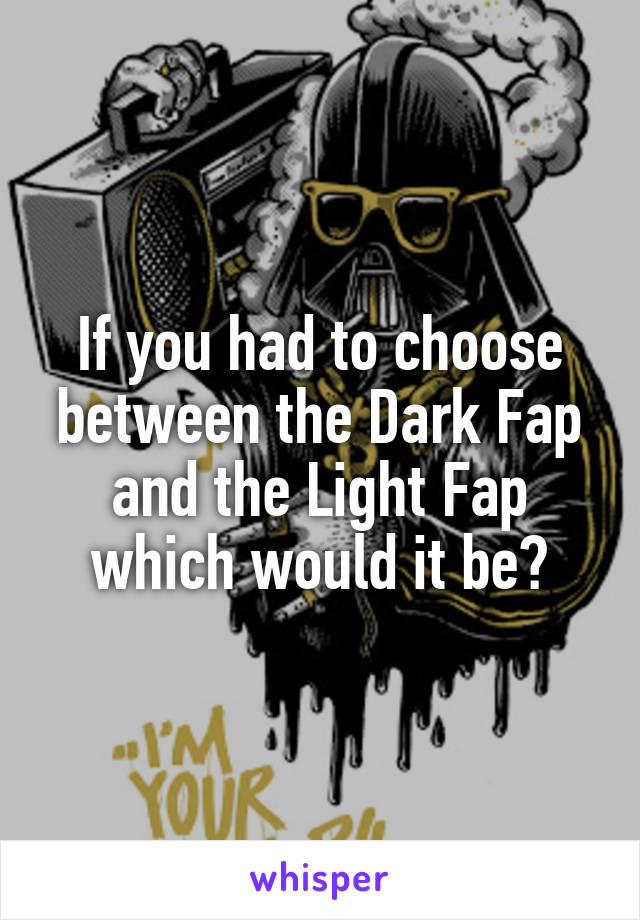 If you had to choose between the Dark Fap and the Light Fap which would it be?