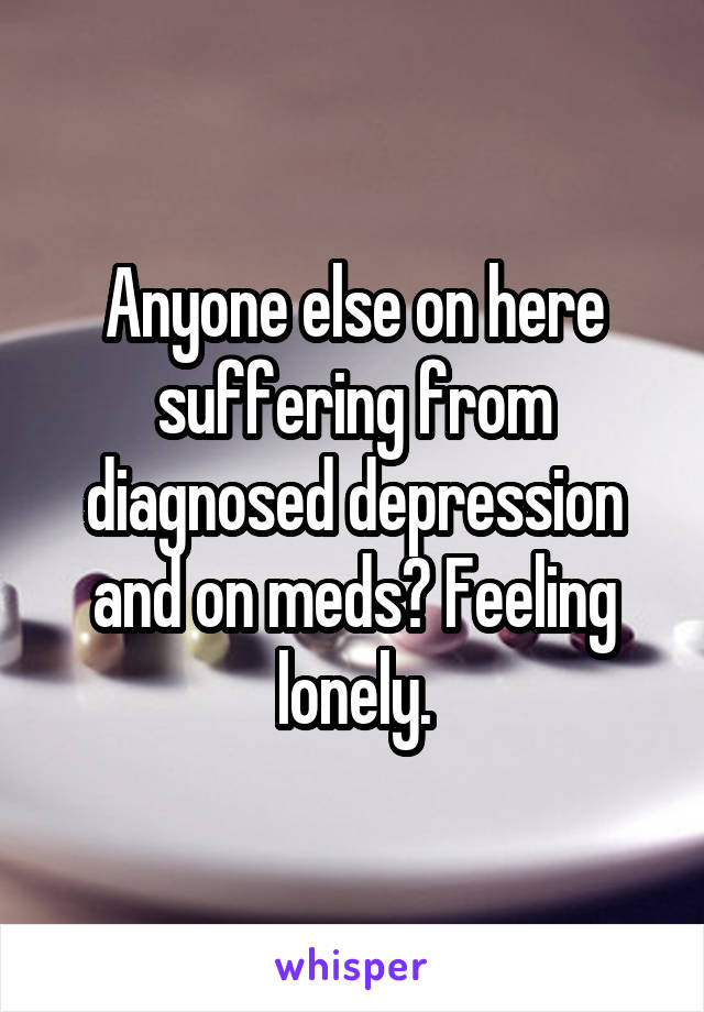 Anyone else on here suffering from diagnosed depression and on meds? Feeling lonely.