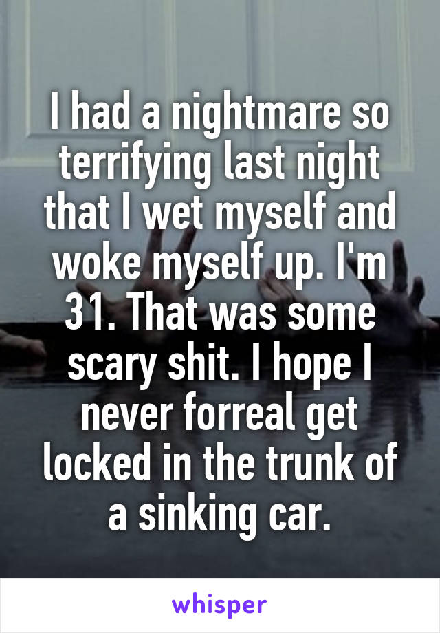 I had a nightmare so terrifying last night that I wet myself and woke myself up. I'm 31. That was some scary shit. I hope I never forreal get locked in the trunk of a sinking car.