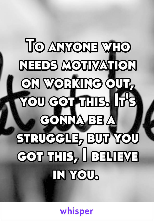 To anyone who needs motivation on working out, you got this. It's gonna be a struggle, but you got this, I believe in you.