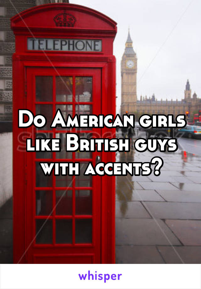 Do American girls like British guys with accents?