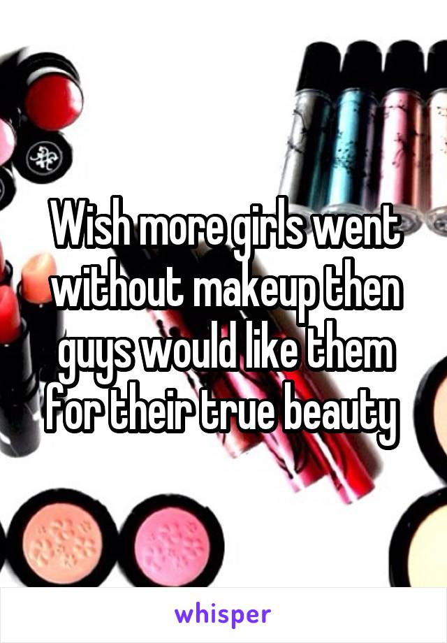 Wish more girls went without makeup then guys would like them for their true beauty