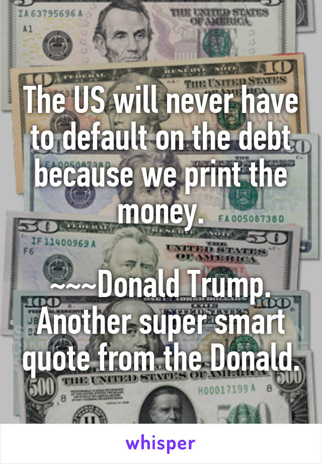 The US will never have to default on the debt because we print the money.  ~~~Donald Trump. Another super smart quote from the Donald.