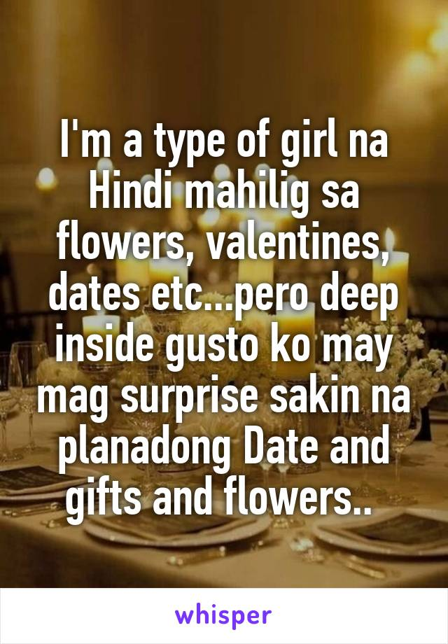 I'm a type of girl na Hindi mahilig sa flowers, valentines, dates etc...pero deep inside gusto ko may mag surprise sakin na planadong Date and gifts and flowers..