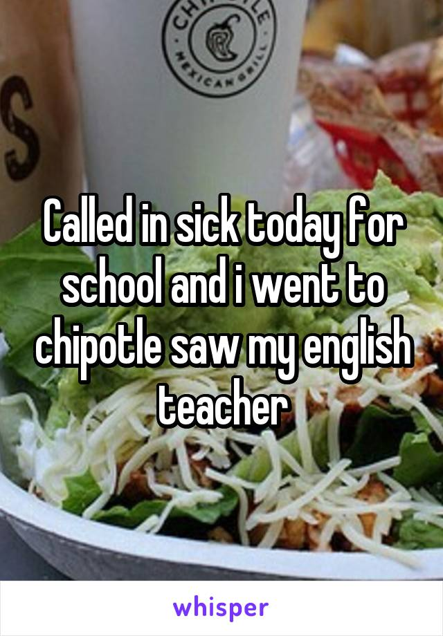Called in sick today for school and i went to chipotle saw my english teacher