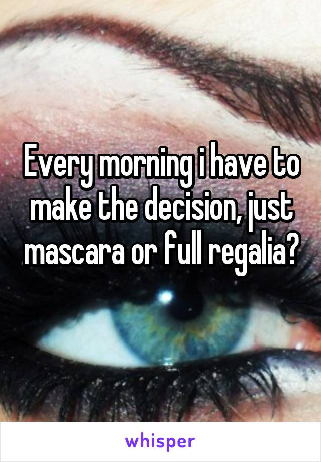 Every morning i have to make the decision, just mascara or full regalia?