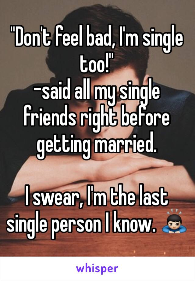 """Don't feel bad, I'm single too!"" -said all my single friends right before getting married.  I swear, I'm the last single person I know. 🙇🏻"